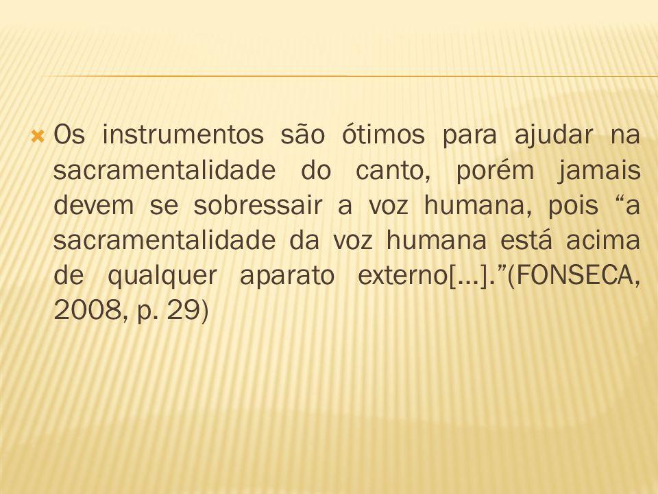 Os instrumentos são ótimos para ajudar na sacramentalidade do canto, porém jamais devem se sobressair a voz humana, pois a sacramentalidade da voz humana está acima de qualquer aparato externo[...]. (FONSECA, 2008, p.